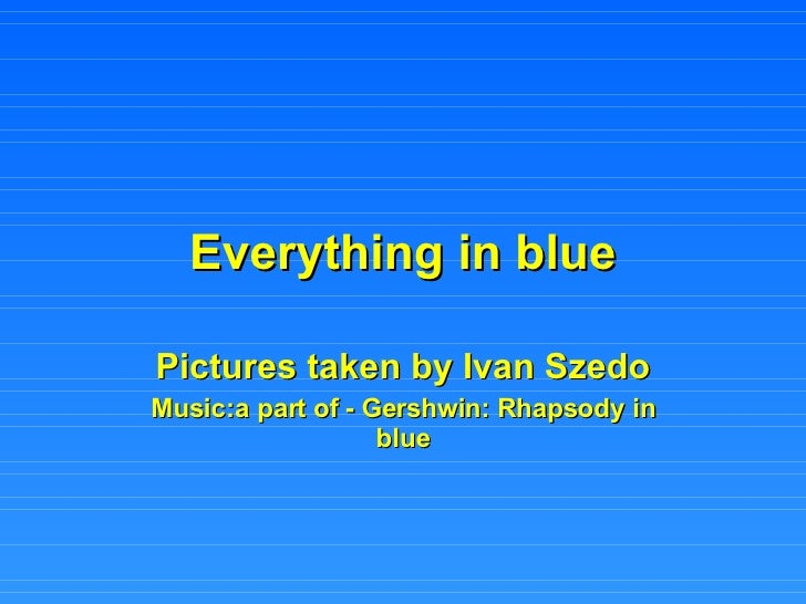 Everything in blue Pictures taken by Ivan Szedo Music:a part of - Gershwin: Rhapsody in blue
