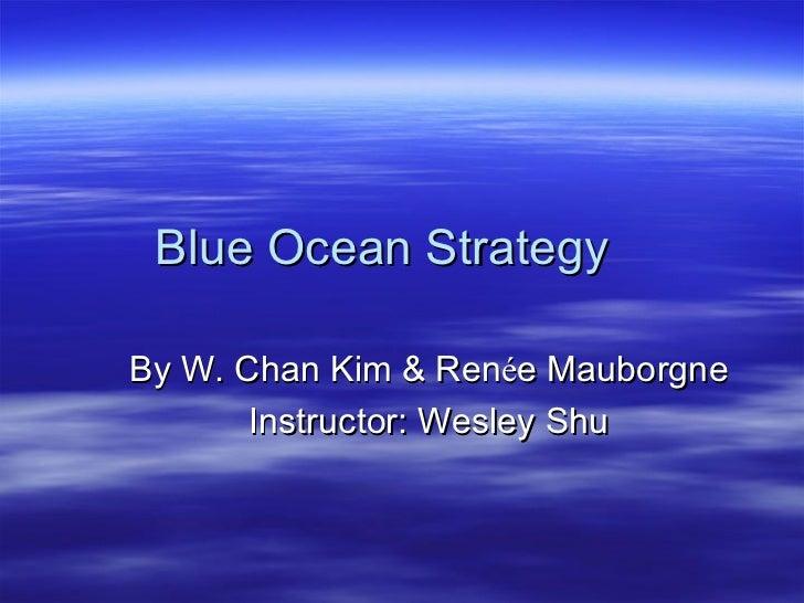 Blue Ocean Strategy By W. Chan Kim & Ren é e Mauborgne Instructor: Wesley Shu
