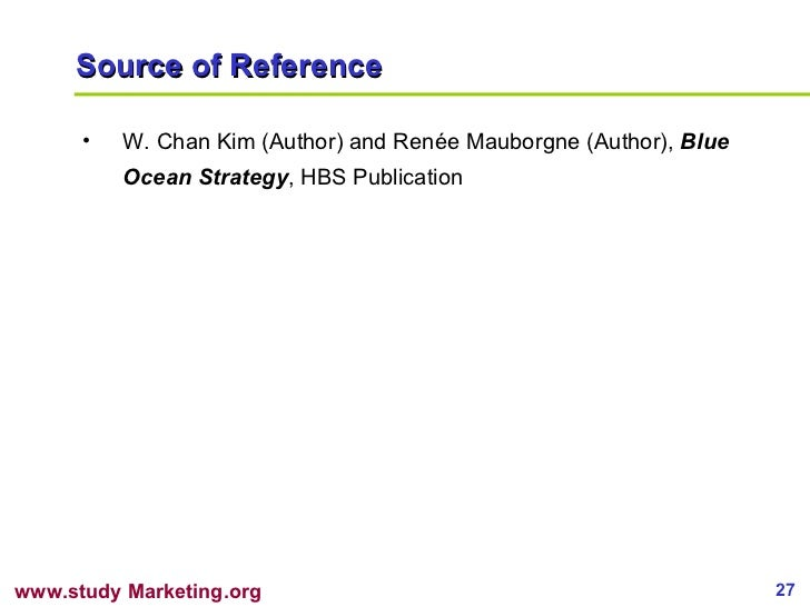 Source of Reference <ul><li>W. Chan Kim (Author) and Renée Mauborgne (Author),  Blue Ocean Strategy , HBS Publication </li...