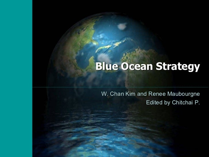Blue Ocean Strategy W. Chan Kim and Renee Maubourgne Edited by Chitchai P.