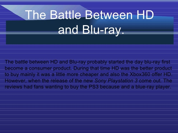 the battle between blu ray and hd dvd toshiba and sony Toshiba is expected to pull the plug on its hd dvd format in the coming  that it  would support only sony's rival blu-ray disc format after may.
