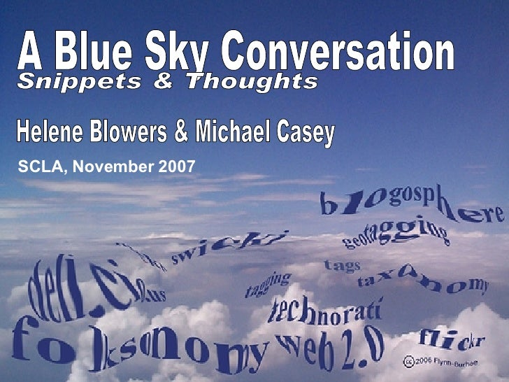Helene Blowers & Michael Casey SCLA, November 2007 A Blue Sky Conversation Snippets & Thoughts