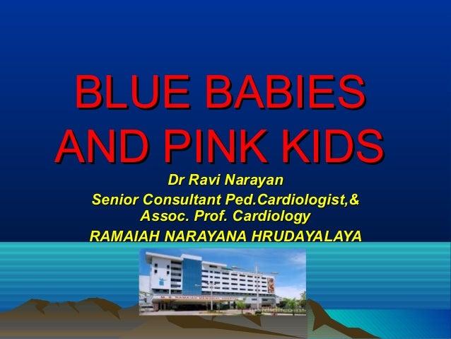BLUE BABIESBLUE BABIES AND PINK KIDSAND PINK KIDS Dr Ravi NarayanDr Ravi Narayan Senior Consultant Ped.Cardiologist,&Senio...