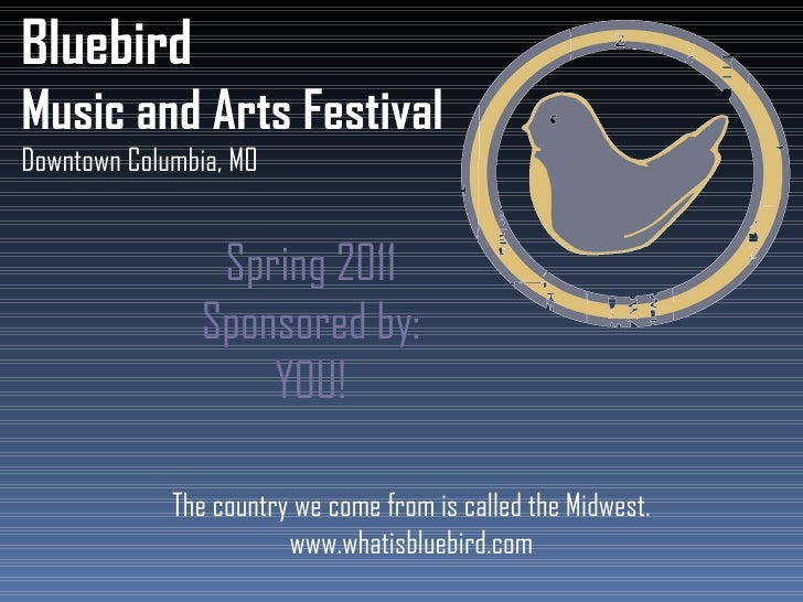 Bluebird Music and Arts Festival Downtown Columbia, MO Spring 2011 Sponsored by: YOU! The country we come from is called t...