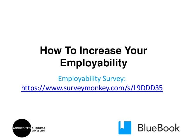 How To Increase Your Employability Employability Survey: https://www.surveymonkey.com/s/L9DDD35