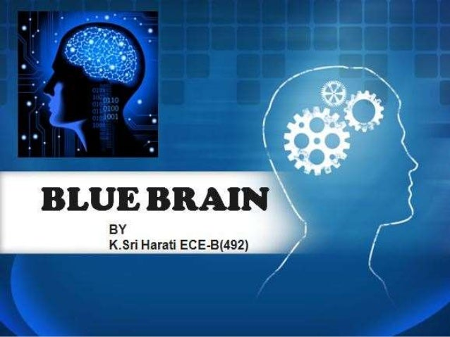 blue brain essay Abstract: blue brain is the name of the world's first virtual brain a virtual machine is one that can function as, a very appropriate application of an artificial intelligence human brain reverse engineering is a foremost concept of implementing the human brain and recreate it at the cellular.