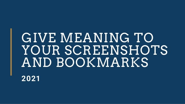 GIVE MEANING TO YOUR SCREENSHOTS AND BOOKMARKS 2021