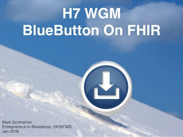 H7 WGM BlueButton On FHIR Mark Scrimshire Entrepreneur-In-Residence, HHS/CMS Jan 2016