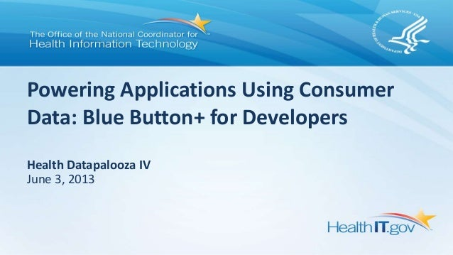 Powering Applications Using ConsumerData: Blue Button+ for DevelopersHealth Datapalooza IVJune 3, 2013