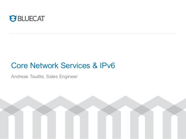 Core Network Services & IPv6 Andreas Taudte, Sales Engineer