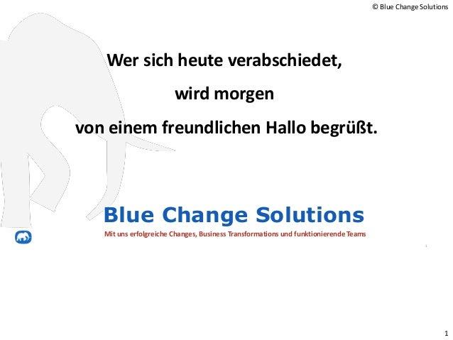 1 Wer sich heute verabschiedet, wird morgen von einem freundlichen Hallo begrüßt. 1 Blue Change Solutions Mit uns erfolgre...