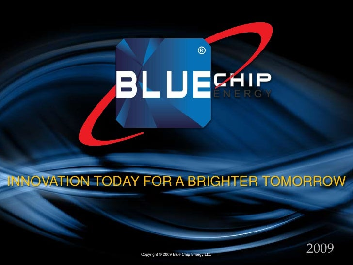 INNOVATION TODAY FOR A BRIGHTER TOMORROW<br />2009<br />Copyright © 2009 Blue Chip Energy,LLC<br />