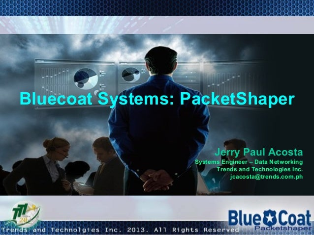 Bluecoat Systems: PacketShaper Jerry Paul Acosta Systems Engineer – Data Networking Trends and Technologies Inc. jcacosta@...