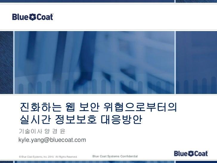 진화하는 웹 보안 위협으로부터의실시간 정보보호 대응방안기술이사 양 경 윤kyle.yang@bluecoat.com© Blue Coat Systems, Inc. 2010. All Rights Reserved.   Blue ...