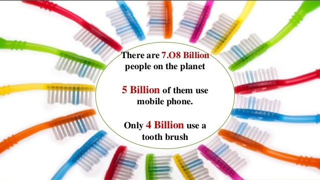 There are 7.O8 Billionpeople on the planet5 Billion of them usemobile phone.Only 4 Billion use atooth brush