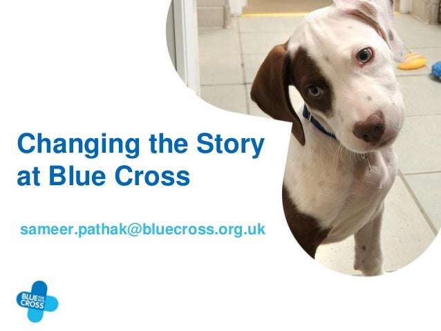 Changing the Story at Blue Cross sameer.pathak@bluecross.org.uk