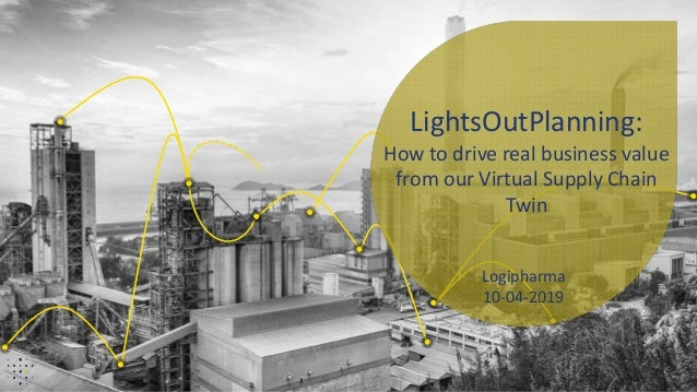 Logipharma 10-04-2019 LightsOutPlanning: How to drive real business value from our Virtual Supply Chain Twin