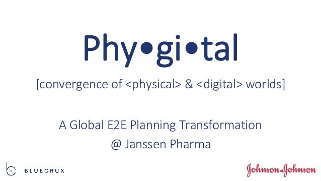 Phy•gi•tal A Global E2E Planning Transformation @ Janssen Pharma [convergence of <physical> & <digital> worlds]
