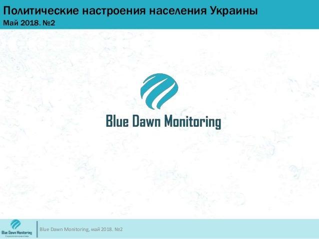 Политические настроения населения Украины Май 2018. №2 Blue Dawn Monitoring, май 2018. №2