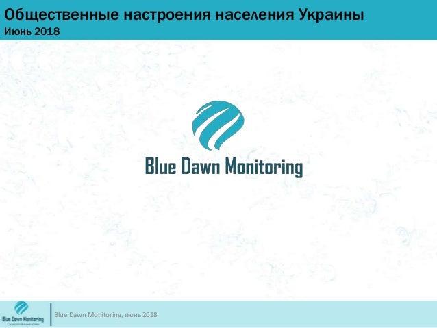 Общественные настроения населения Украины Июнь 2018 Blue Dawn Monitoring, июнь 2018