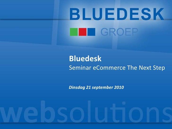 Bluedesk<br />Seminar eCommerce The Next Step<br />Dinsdag 21 september 2010<br />