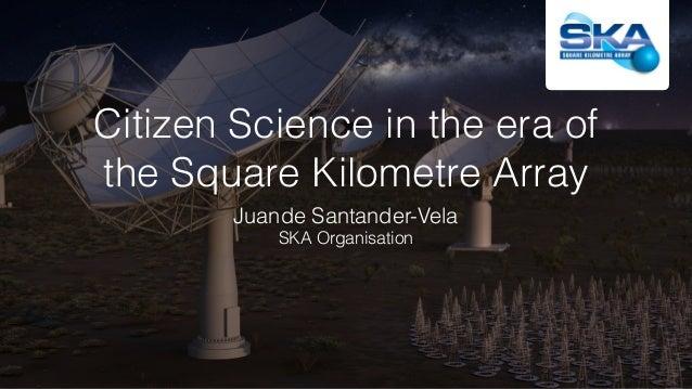 Citizen Science in the era of theSquare Kilometre Array Juande Santander-Vela SKA Organisation