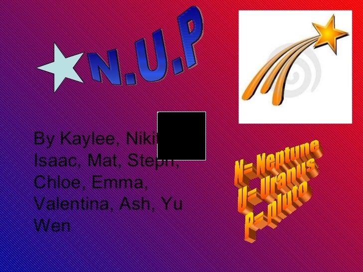 N.U.P N= Neptune U= Uranus P= pluto By Kaylee, Nikita, Isaac, Mat, Steph, Chloe, Emma, Valentina, Ash, Yu Wen