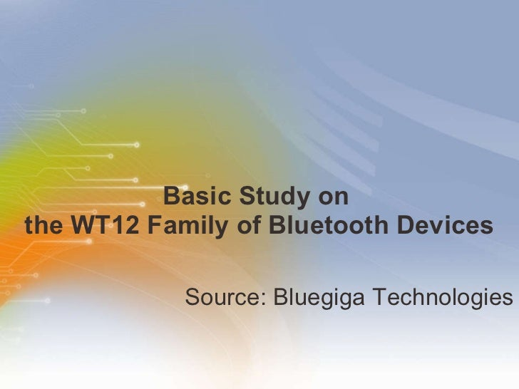 Basic Study on  the WT12 Family of Bluetooth Devices <ul><li>Source: Bluegiga Technologies </li></ul>