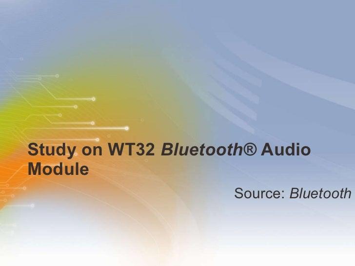 Study on WT32  Bluetooth®  Audio Module <ul><li>Source:  Bluetooth </li></ul>