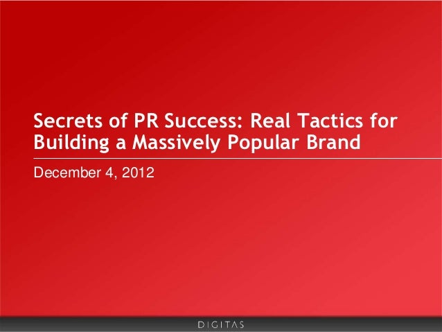Secrets of PR Success: Real Tactics forBuilding a Massively Popular BrandDecember 4, 2012