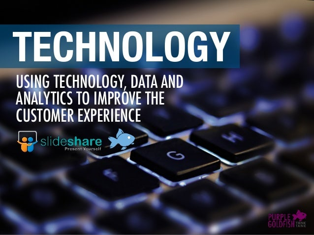 USING TECHNOLOGY, DATA AND ANALYTICS TO IMPROVE THE CUSTOMER EXPERIENCE TECHNOLOGY