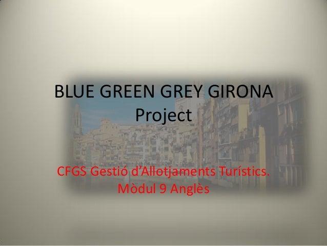BLUE GREEN GREY GIRONA        ProjectCFGS Gestió d'Allotjaments Turístics.         Mòdul 9 Anglès