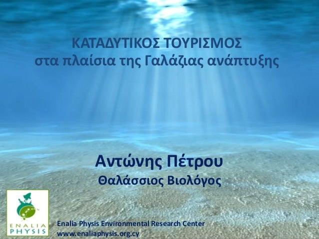 ΚΑΤΑΔΥΤΙΚΟΣ ΤΟΥΡΙΣΜΟΣ στα πλαίσια της Γαλάζιας ανάπτυξης  Αντώνης Πέτρου Θαλάσσιος Βιολόγος Enalia Physis Environmental Re...