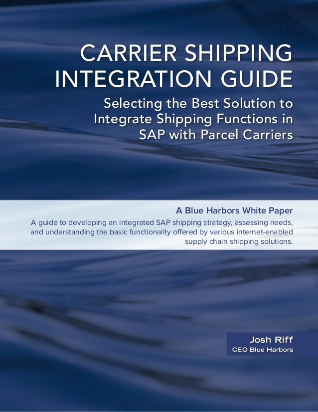 CARRIER SHIPPING INTEGRATION GUIDE Selecting the Best Solution to Integrate Shipping Functions in SAP with Parcel Carriers...