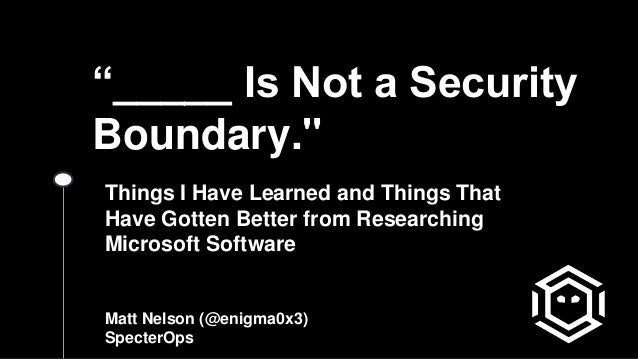 """_____ Is Not a Security Boundary."" Things I Have Learned and Things That Have Gotten Better from Researching Microsoft So..."
