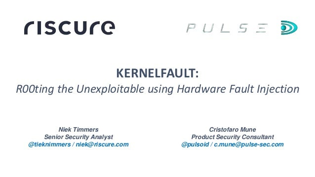 Niek Timmers Senior Security Analyst @tieknimmers / niek@riscure.com KERNELFAULT: R00ting the Unexploitable using Hardware...