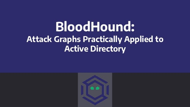 BloodHound: Attack Graphs Practically Applied to Active Directory