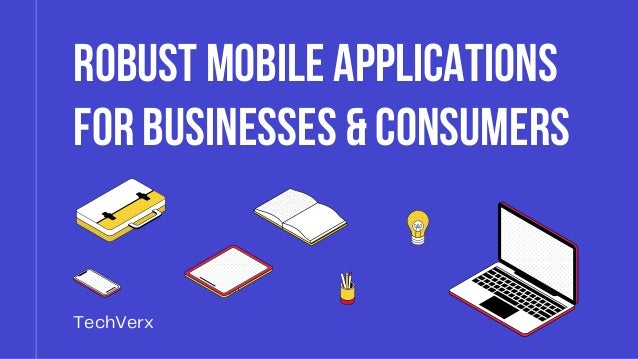 Robust Mobile Applications Robust Mobile Applications for Businesses & Consumers for Businesses & Consumers TechVerx
