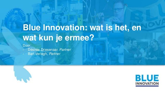 Blue Innovation: wat is het, en wat kun je ermee? Door: - Désirée Driesenaar, Partner - Bart Verlegh, Partner