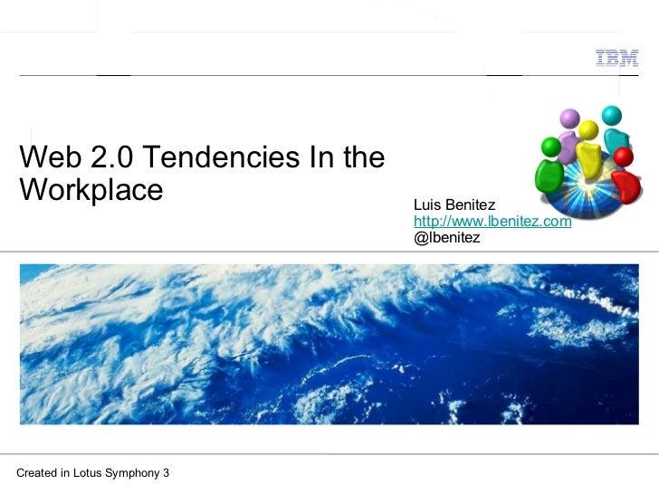 Web 2.0 Tendencies In the Workplace Created in Lotus Symphony 3 Luis Benitez http://www.lbenitez.com @lbenitez