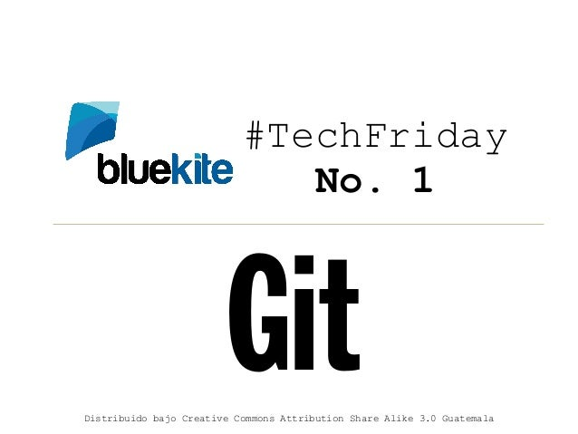 #TechFriday                              No. 1                        GitDistribuido bajo Creative Commons Attribution Sha...