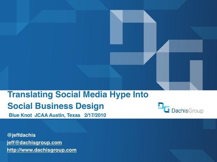 Translating Social Media Hype Into Social Business Design Blue Knot JCAA Austin, Texas 2/17/2010   @jeffdachis jeff@dachis...