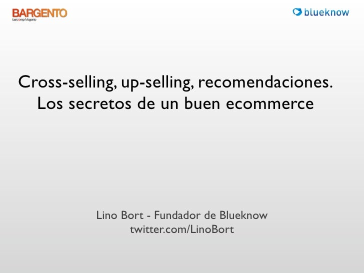 Cross-selling, up-selling, recomendaciones.  Los secretos de un buen ecommerce          Lino Bort - Fundador deBlueknow ...