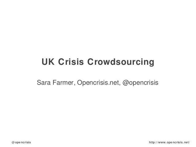 @opencrisis http://www.opencrisis.net/ UK Crisis Crowdsourcing Sara Farmer, Opencrisis.net, @opencrisis