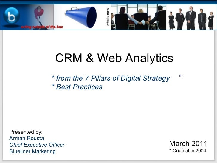 CRM & Web Analytics * from the 7 Pillars of Digital Strategy * Best Practices Presented by: Arman Rousta Chief Executive O...
