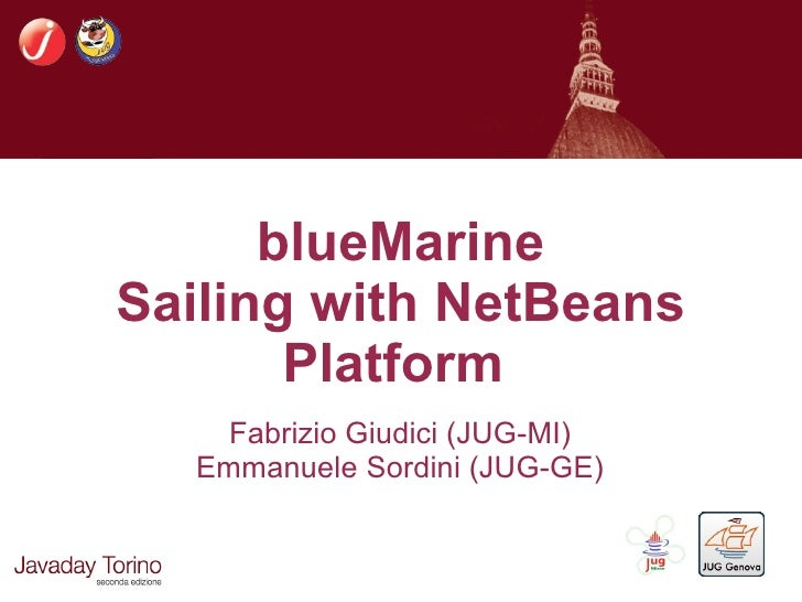 blueMarine Sailing with NetBeans        Platform     Fabrizio Giudici (JUG-MI)   Emmanuele Sordini (JUG-GE)