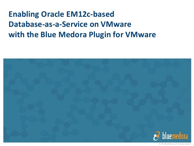 © 2014 Blue Medora LLC All rights reserved Enabling  Oracle  EM12c-‐based     Database-‐as-‐a-‐Service  on ...