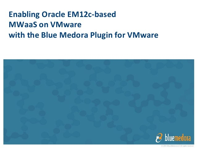 © 2014 Blue Medora LLC All rights reserved Enabling	   Oracle	   EM12c-­‐based	   	    MWaaS	   on	   VMware	    with	   t...