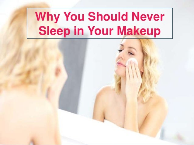 why-you-should-never-sleep-in-your-makeup-1-638.jpg?cb=1454020787