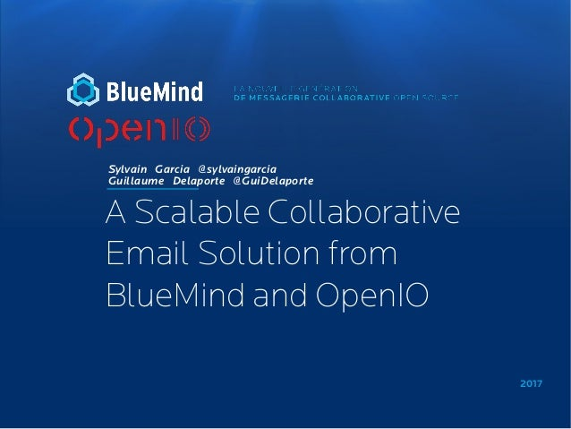2017 Sylvain Garcia @sylvaingarcia Guillaume Delaporte @GuiDelaporte A Scalable Collaborative Email Solution from BlueMind...
